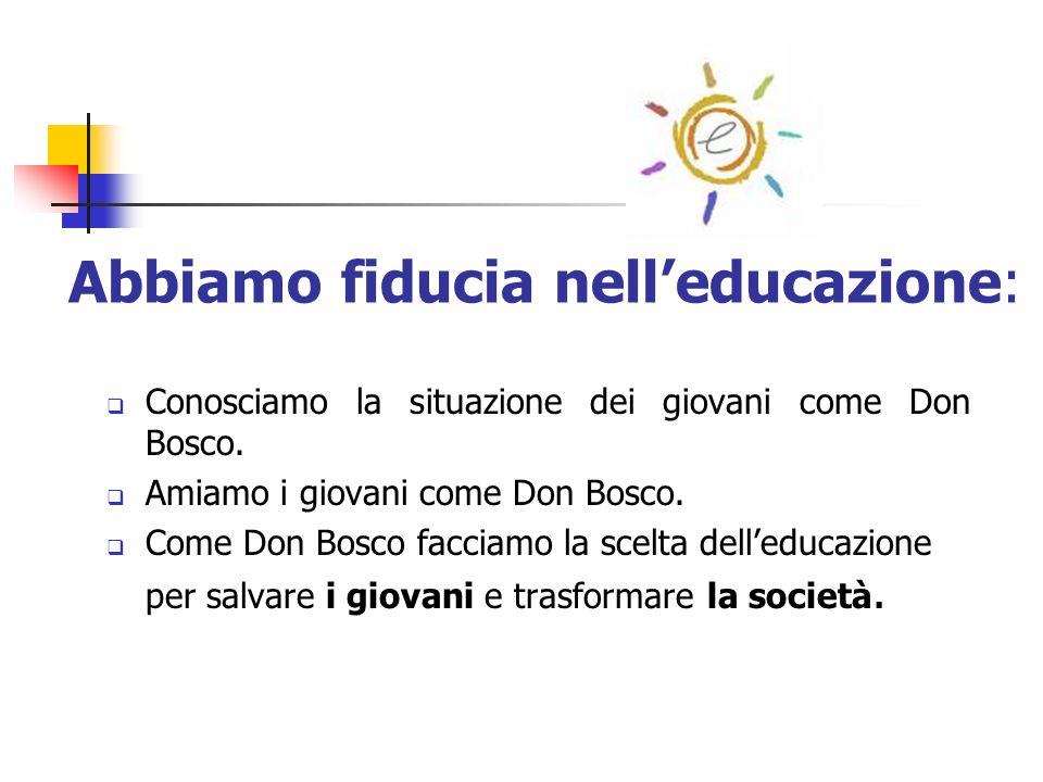 Abbiamo fiducia nelleducazione: Conosciamo la situazione dei giovani come Don Bosco. Amiamo i giovani come Don Bosco. Come Don Bosco facciamo la scelt