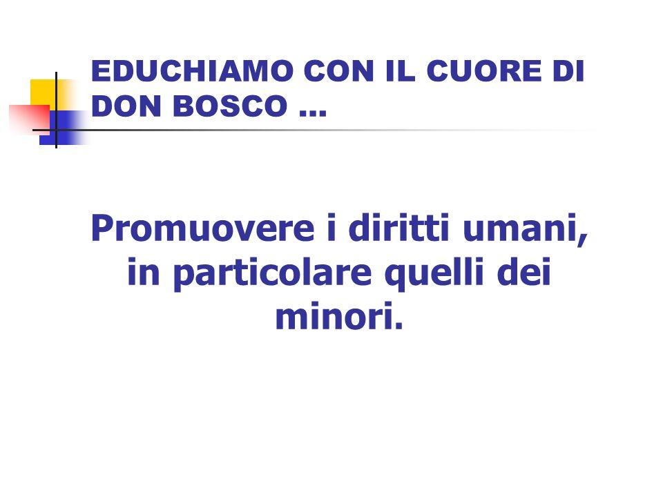 EDUCHIAMO CON IL CUORE DI DON BOSCO … Promuovere i diritti umani, in particolare quelli dei minori.