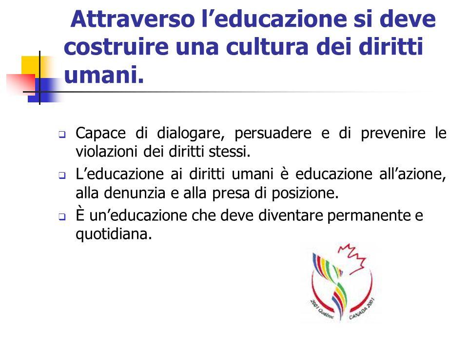 Attraverso leducazione si deve costruire una cultura dei diritti umani. Capace di dialogare, persuadere e di prevenire le violazioni dei diritti stess
