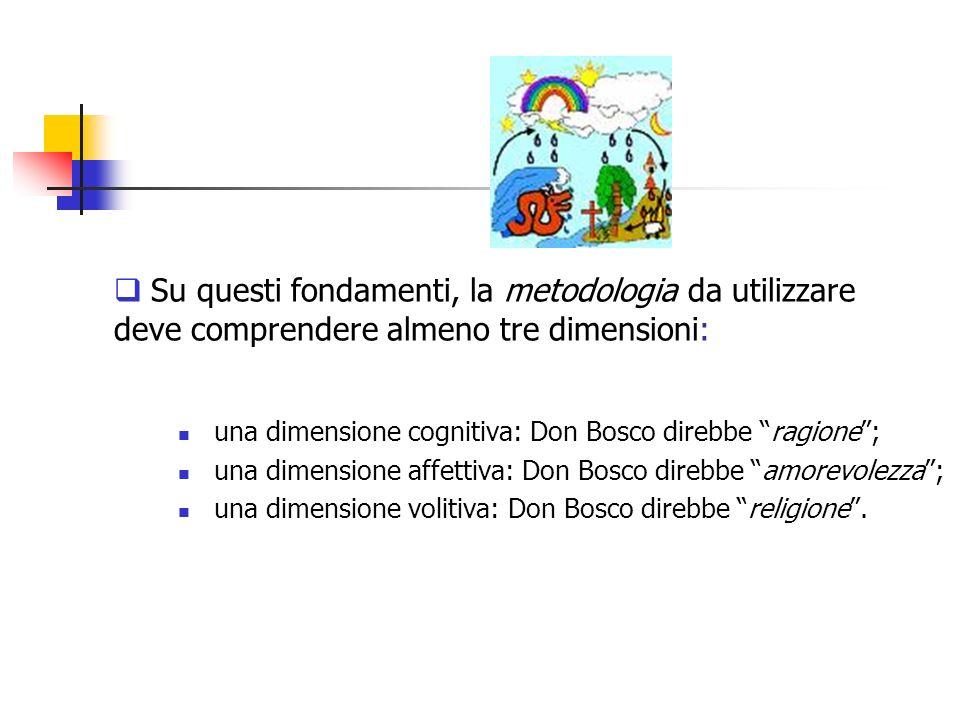 Su questi fondamenti, la metodologia da utilizzare deve comprendere almeno tre dimensioni: una dimensione cognitiva: Don Bosco direbbe ragione; una di