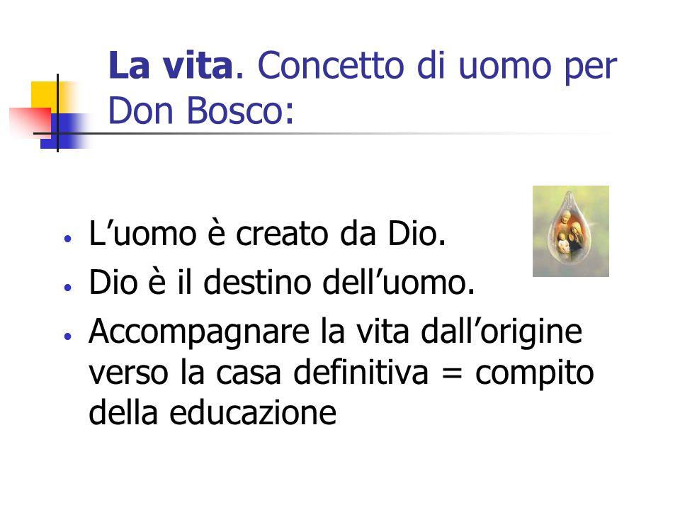 La vita. Concetto di uomo per Don Bosco: Luomo è creato da Dio. Dio è il destino delluomo. Accompagnare la vita dallorigine verso la casa definitiva =