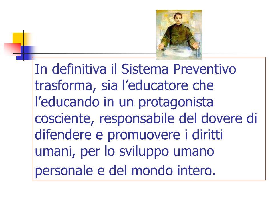 In definitiva il Sistema Preventivo trasforma, sia leducatore che leducando in un protagonista cosciente, responsabile del dovere di difendere e promu