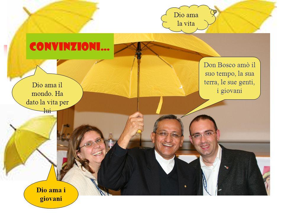 CONVINZIONI… Dio ama la vita Dio ama il mondo. Ha dato la vita per lui Dio ama i giovani Don Bosco amò il suo tempo, la sua terra, le sue genti, i gio