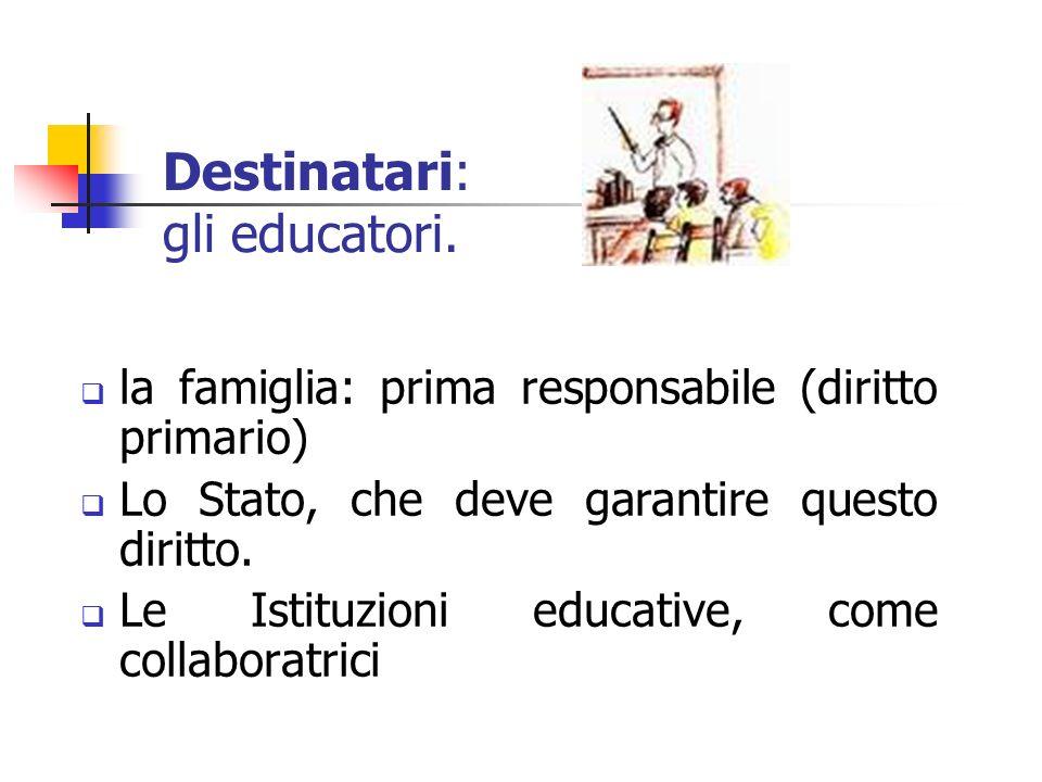 Destinatari: gli educatori. la famiglia: prima responsabile (diritto primario) Lo Stato, che deve garantire questo diritto. Le Istituzioni educative,