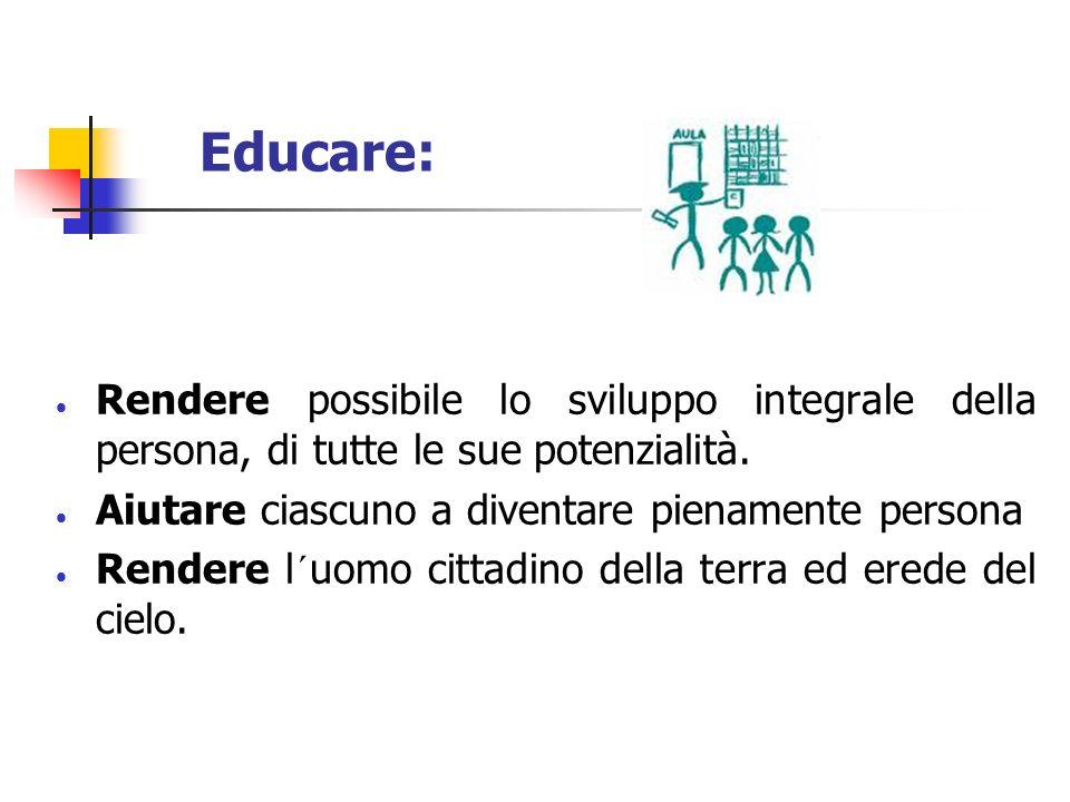 Educare: Rendere possibile lo sviluppo integrale della persona, di tutte le sue potenzialità. Aiutare ciascuno a diventare pienamente persona Rendere