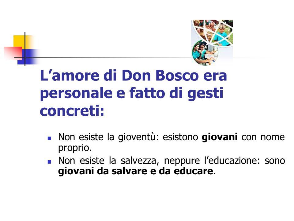 Lamore di Don Bosco era personale e fatto di gesti concreti: Non esiste la gioventù: esistono giovani con nome proprio. Non esiste la salvezza, neppur