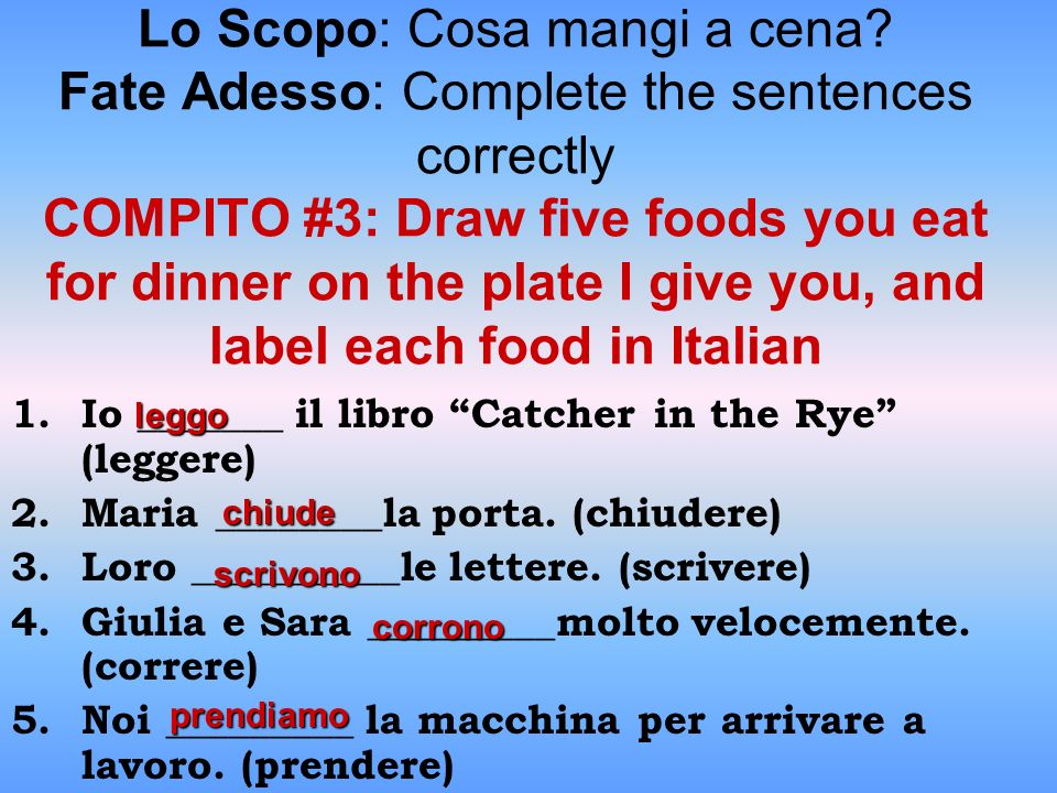 Lo Scopo: Cosa mangi a cena? Fate Adesso: Complete the sentences correctly COMPITO #3: Draw five foods you eat for dinner on the plate I give you, and