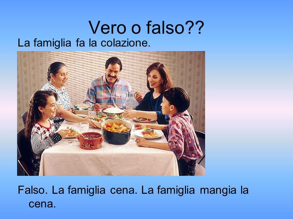 Vero o falso La famiglia fa la colazione. Falso. La famiglia cena. La famiglia mangia la cena.