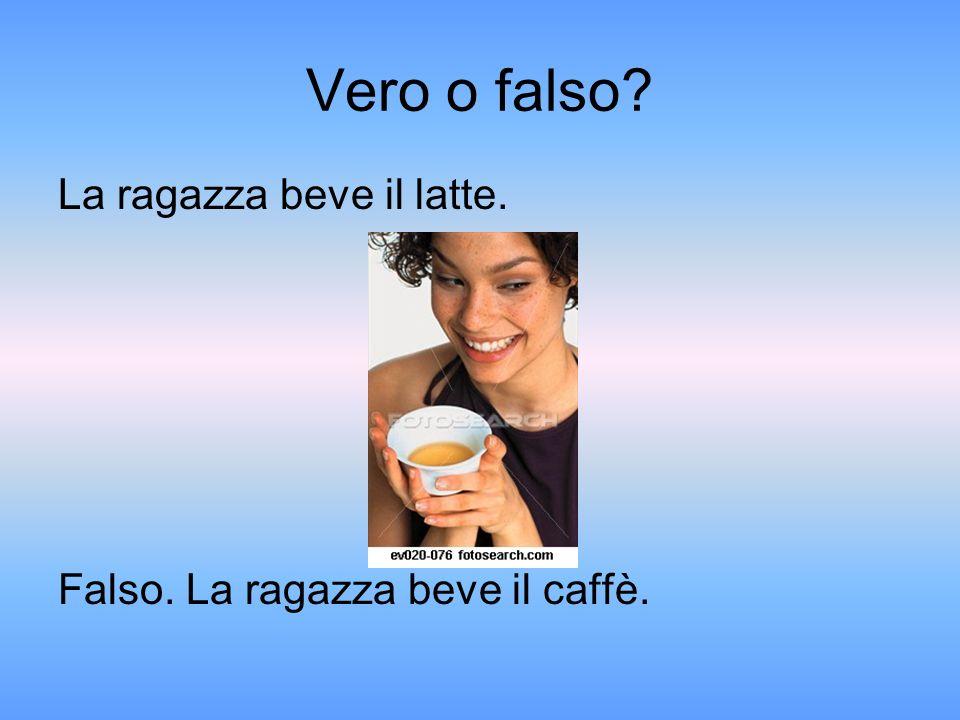Vero o falso La ragazza beve il latte. Falso. La ragazza beve il caffè.