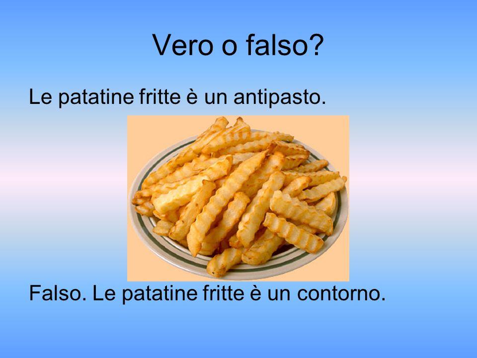 Vero o falso Le patatine fritte è un antipasto. Falso. Le patatine fritte è un contorno.