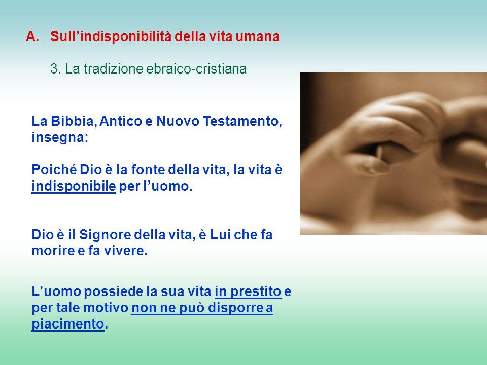 La Bibbia, Antico e Nuovo Testamento, insegna: Poiché Dio è la fonte della vita, la vita è indisponibile per luomo. Dio è il Signore della vita, è Lui