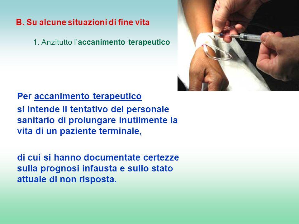 B. Su alcune situazioni di fine vita 1. Anzitutto laccanimento terapeutico Per accanimento terapeutico si intende il tentativo del personale sanitario