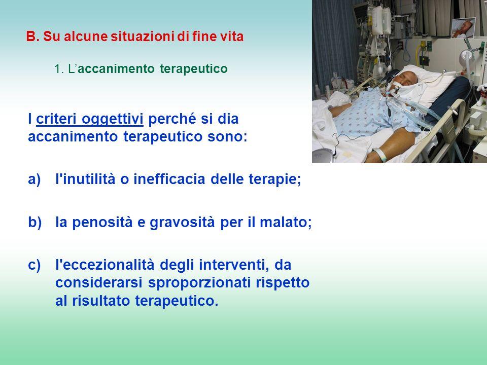 B. Su alcune situazioni di fine vita 1. Laccanimento terapeutico I criteri oggettivi perché si dia accanimento terapeutico sono: a)l'inutilità o ineff
