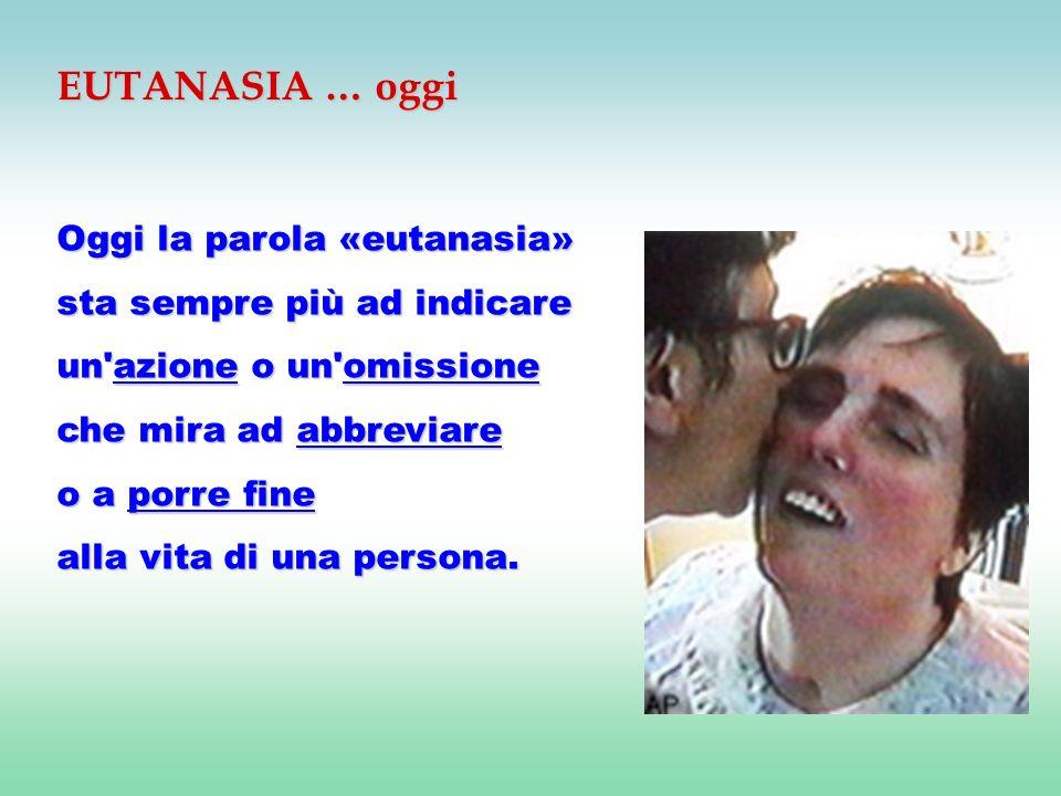 Oggi la parola «eutanasia» sta sempre più ad indicare un'azione o un'omissione che mira ad abbreviare o a porre fine alla vita di una persona. EUTANAS