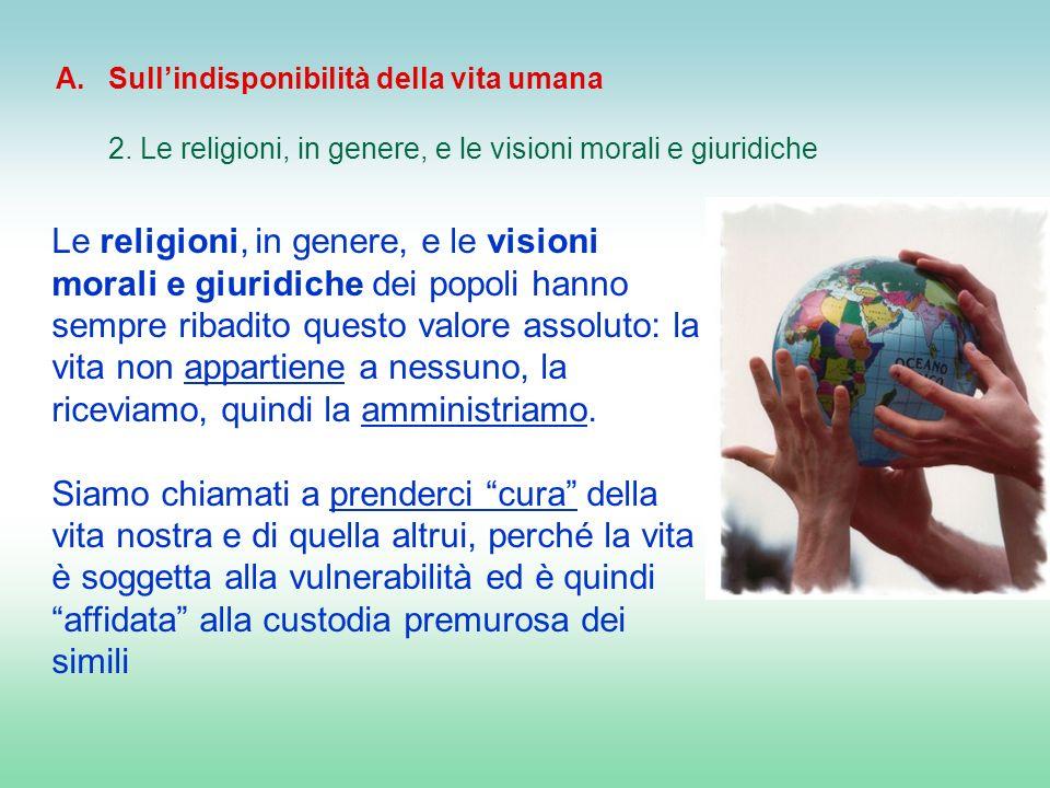 Le religioni, in genere, e le visioni morali e giuridiche dei popoli hanno sempre ribadito questo valore assoluto: la vita non appartiene a nessuno, l