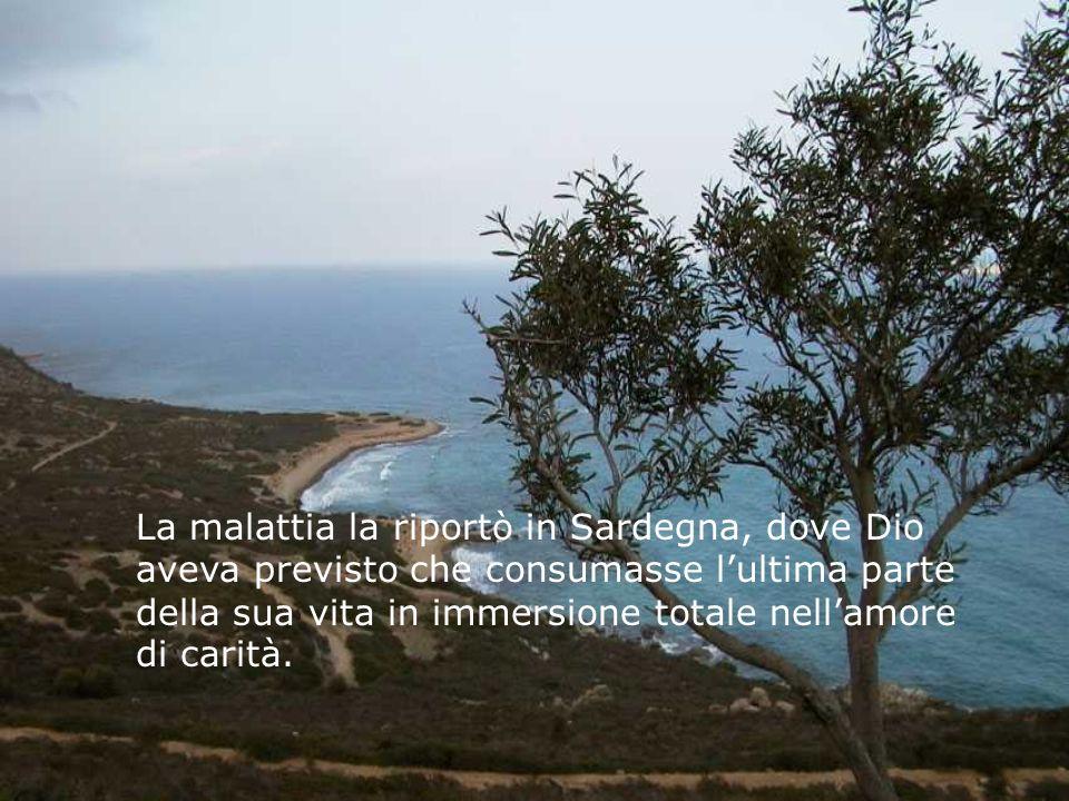La malattia la riportò in Sardegna, dove Dio aveva previsto che consumasse lultima parte della sua vita in immersione totale nellamore di carità.
