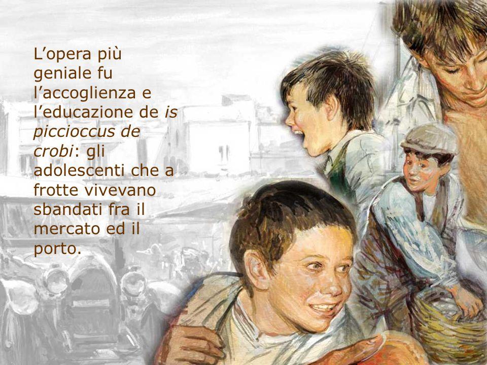 Lopera più geniale fu laccoglienza e leducazione de is piccioccus de crobi: gli adolescenti che a frotte vivevano sbandati fra il mercato ed il porto.
