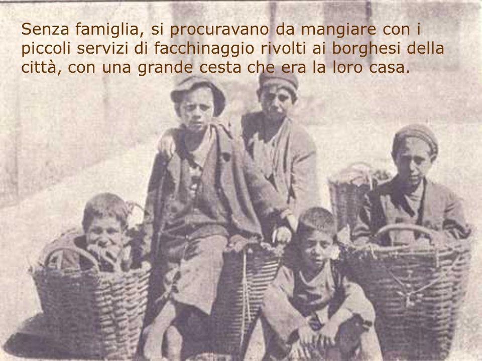 Senza famiglia, si procuravano da mangiare con i piccoli servizi di facchinaggio rivolti ai borghesi della città, con una grande cesta che era la loro