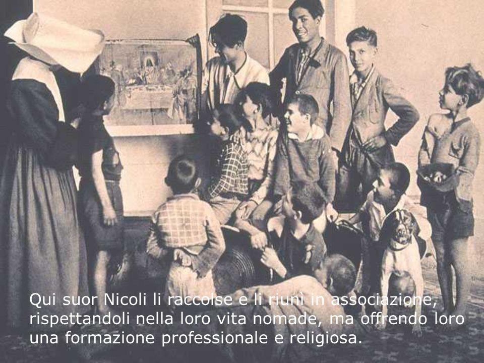Qui suor Nicoli li raccolse e li riunì in associazione, rispettandoli nella loro vita nomade, ma offrendo loro una formazione professionale e religios