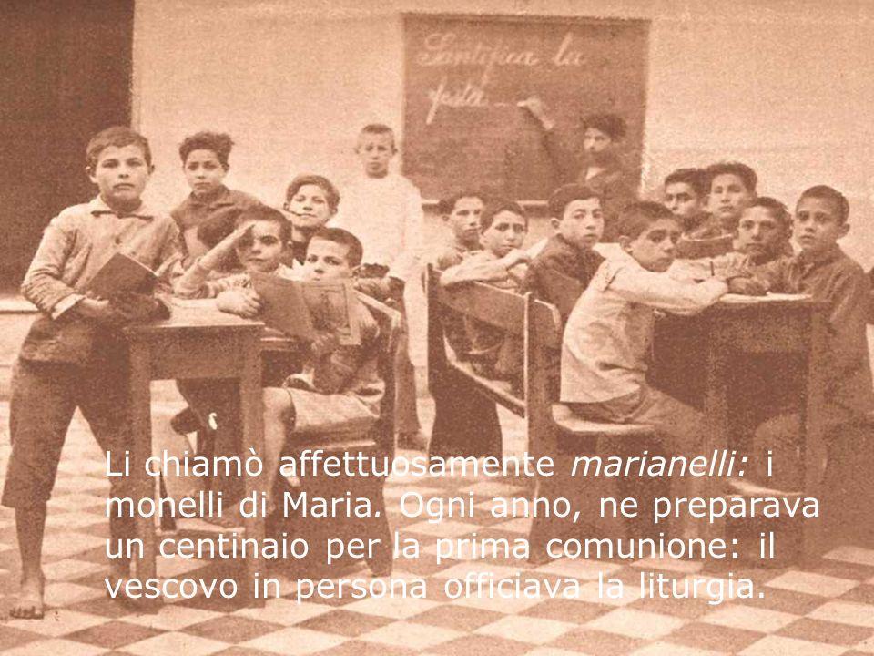 Li chiamò affettuosamente marianelli: i monelli di Maria. Ogni anno, ne preparava un centinaio per la prima comunione: il vescovo in persona officiava