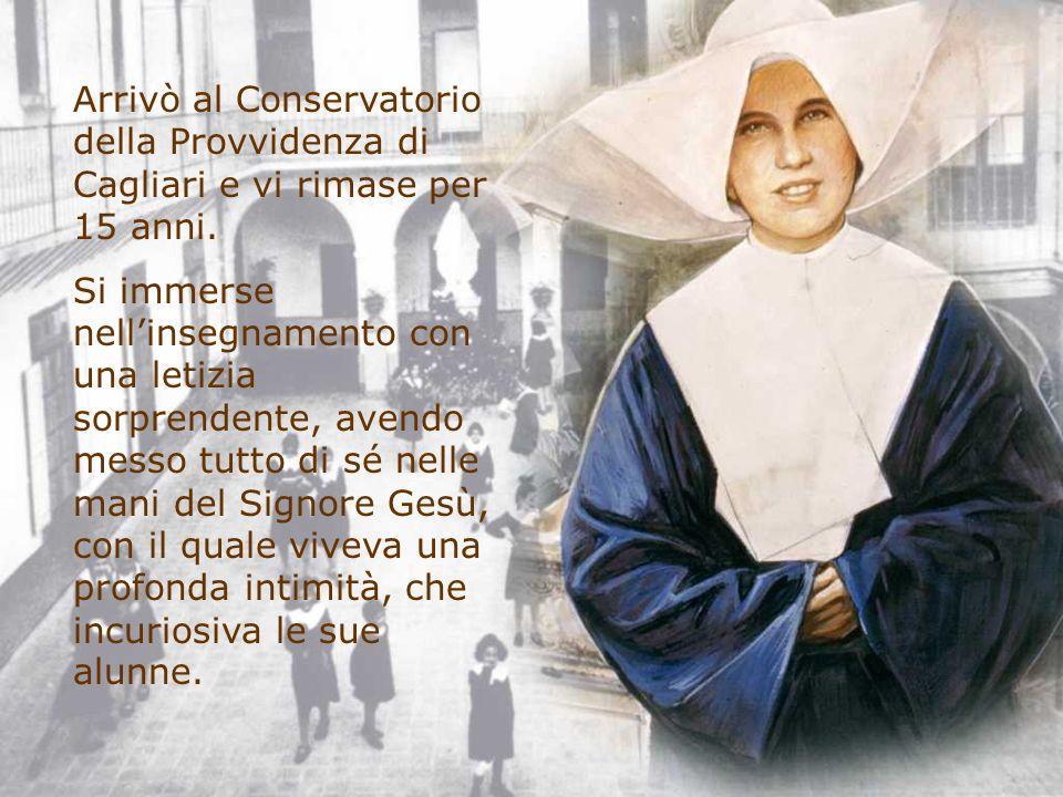 Arrivò al Conservatorio della Provvidenza di Cagliari e vi rimase per 15 anni. Si immerse nellinsegnamento con una letizia sorprendente, avendo messo