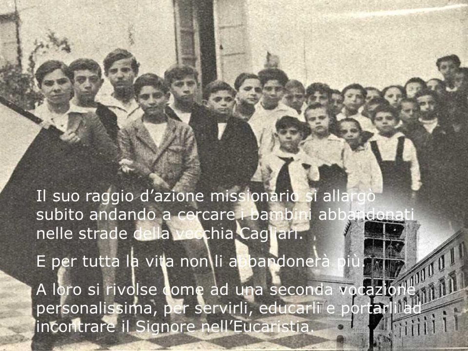 Il suo raggio dazione missionario si allargò subito andando a cercare i bambini abbandonati nelle strade della vecchia Cagliari. E per tutta la vita n