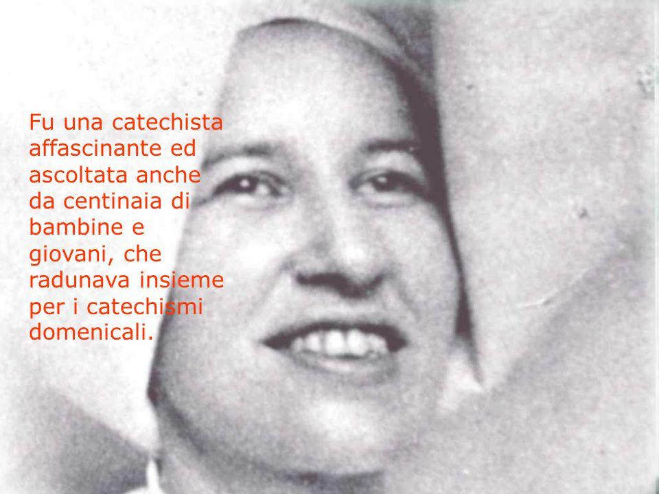 Fu una catechista affascinante ed ascoltata anche da centinaia di bambine e giovani, che radunava insieme per i catechismi domenicali.