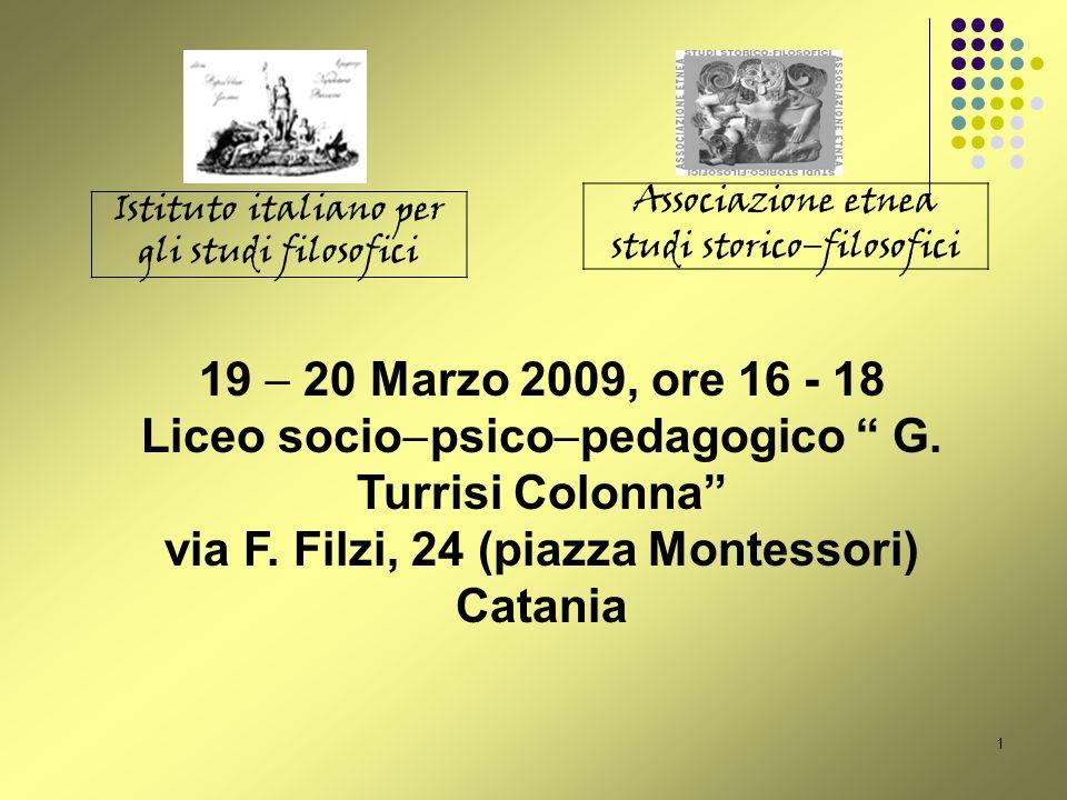 1 Istituto italiano per gli studi filosofici Associazione etnea studi storico filosofici 19 20 Marzo 2009, ore 16 - 18 Liceo socio psico pedagogico G.