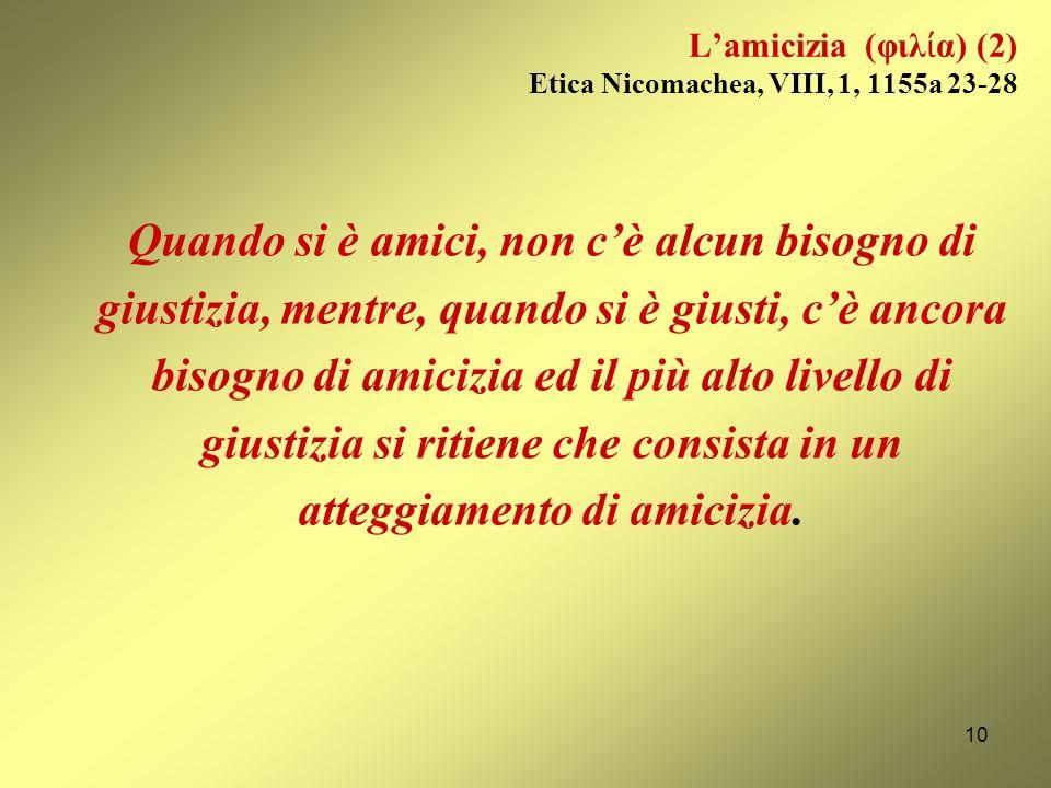 Lamicizia (φιλ α) (1) Etica Nicomachea, VIII, 1, 1155a 23-28 sembra […] che sia lamicizia a tenere insieme le città, ed i legislatori si preoccupano p