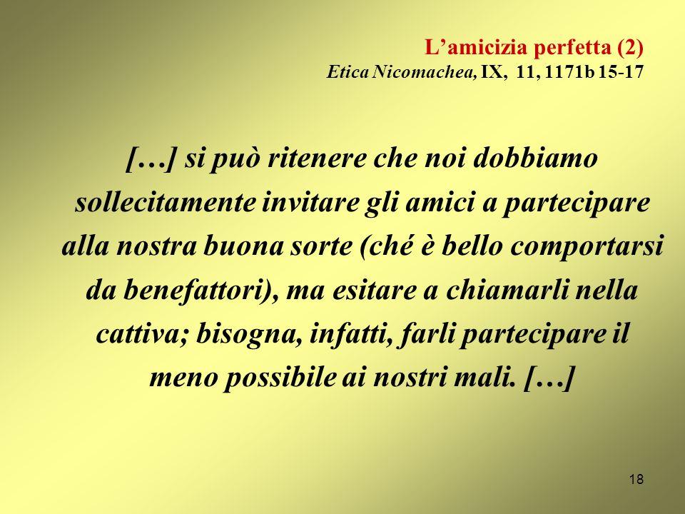 Lamicizia perfetta (1) Etica Nicomachea, VIII, 3, 1156b 7-12 [lamicizia perfetta è] lamicizia degli uomini buoni e simili per virtù: costoro, infatti,