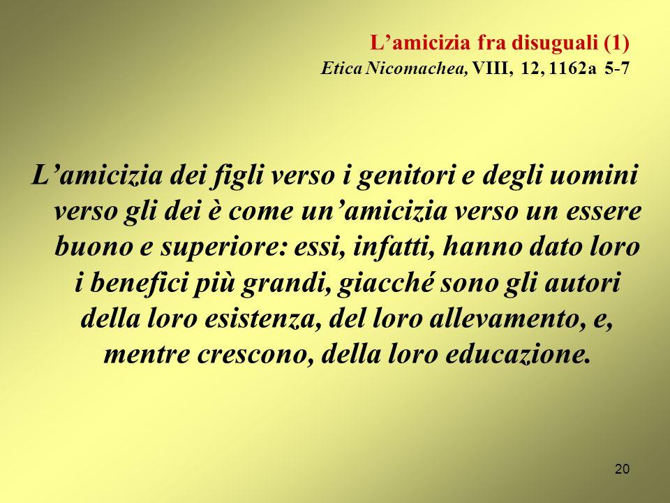 Lamicizia perfetta (3) Etica Nicomachea, IX, 11, 1171b 20-23 Viceversa, conviene senza dubbio che noi andiamo a soccorrere gli amici sfortunati senza