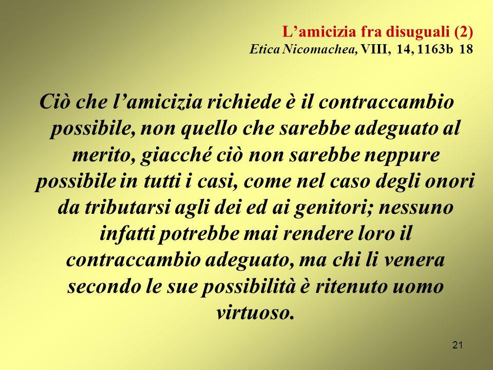Lamicizia fra disuguali (1) Etica Nicomachea, VIII, 12, 1162a 5-7 Lamicizia dei figli verso i genitori e degli uomini verso gli dei è come unamicizia