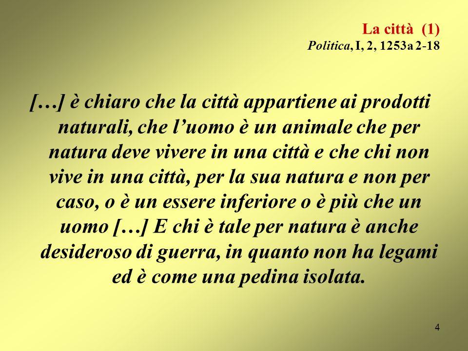 La città (1) Politica, I, 2, 1253a 2-18 […] è chiaro che la città appartiene ai prodotti naturali, che luomo è un animale che per natura deve vivere in una città e che chi non vive in una città, per la sua natura e non per caso, o è un essere inferiore o è più che un uomo […] E chi è tale per natura è anche desideroso di guerra, in quanto non ha legami ed è come una pedina isolata.