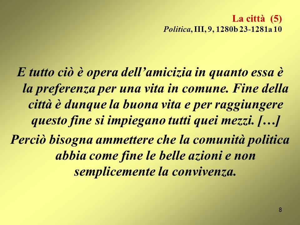 La città (4) Politica, III, 9, 1280b 23-1281a 10 È pertanto evidente che la comunità cittadina non è costituita soltanto dallidentità del luogo, dalla