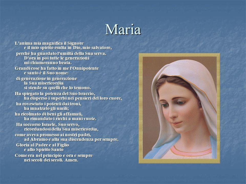 Maria L'anima mia magnifica il Signore e il mio spirito esulta in Dio, mio salvatore, perché ha guardato l'umiltà della Sua serva. D'ora in poi tutte