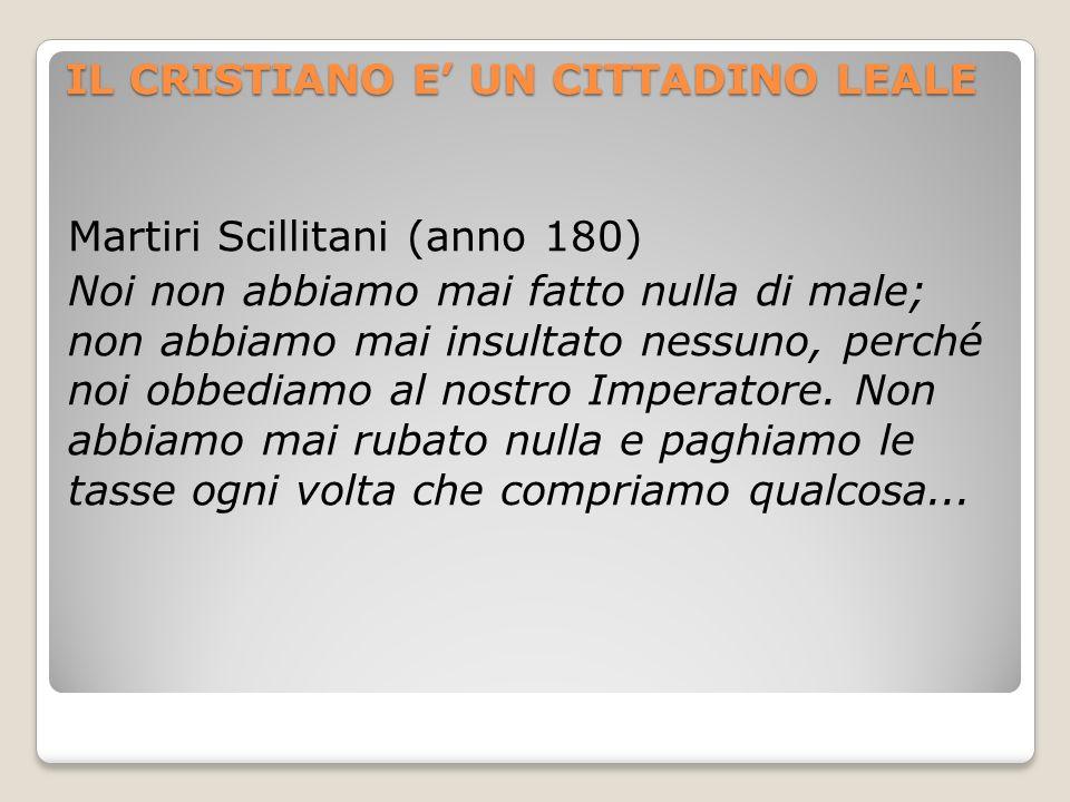IL CRISTIANO E UN CITTADINO LEALE Martiri Scillitani (anno 180) Noi non abbiamo mai fatto nulla di male; non abbiamo mai insultato nessuno, perché noi