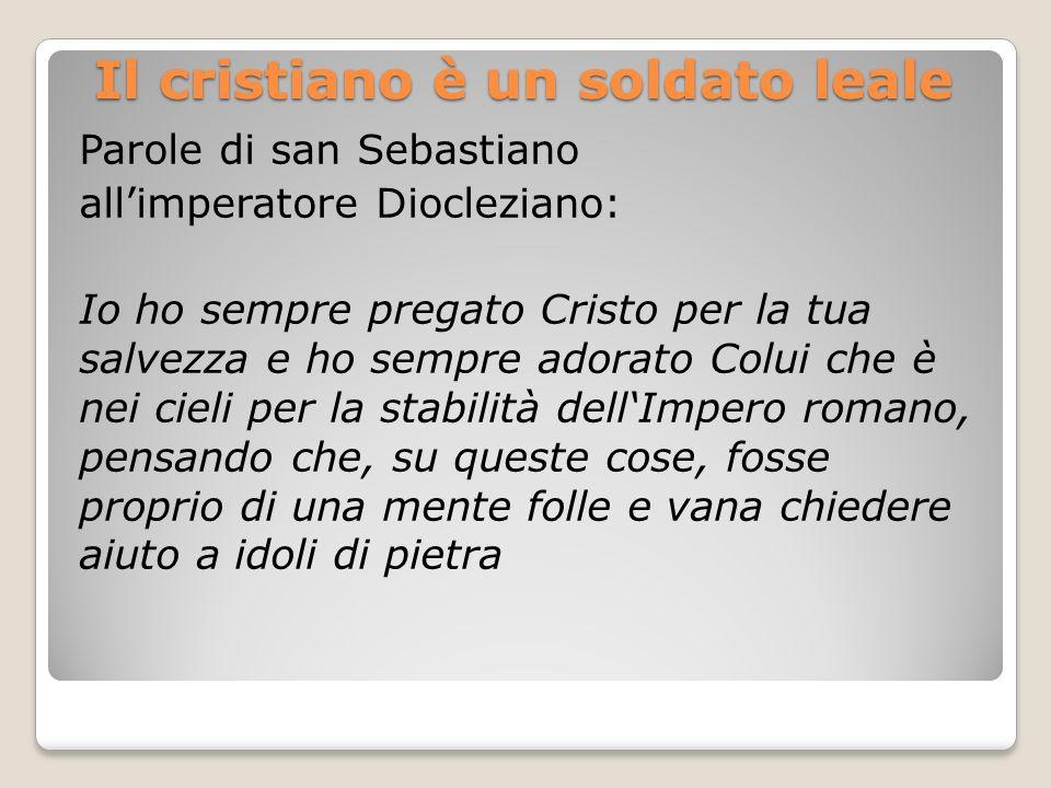 Il cristiano è un soldato leale Parole di san Sebastiano allimperatore Diocleziano: Io ho sempre pregato Cristo per la tua salvezza e ho sempre adorat