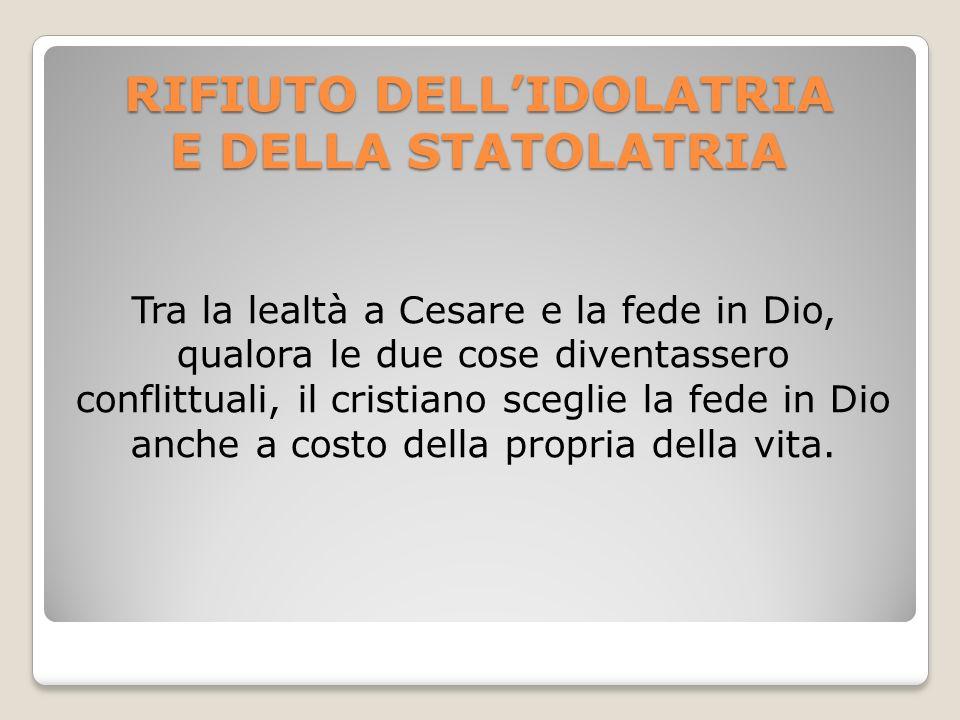 RIFIUTO DELLIDOLATRIA E DELLA STATOLATRIA Tra la lealtà a Cesare e la fede in Dio, qualora le due cose diventassero conflittuali, il cristiano sceglie