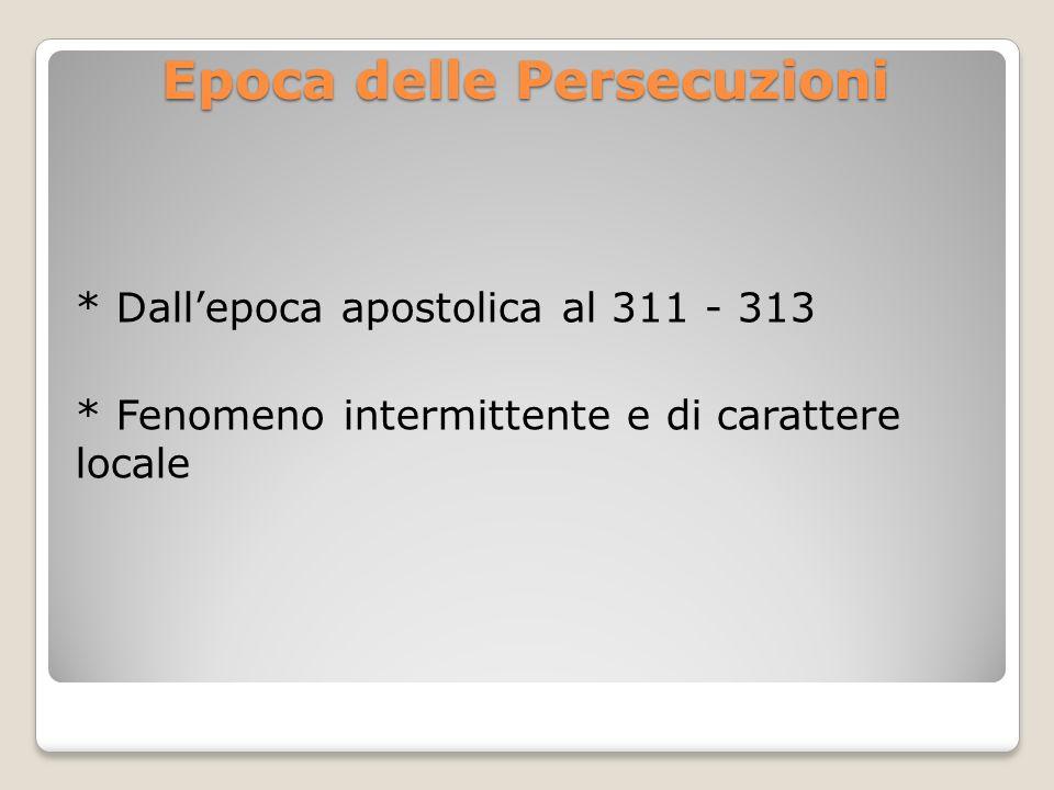 Epoca delle Persecuzioni * Dallepoca apostolica al 311 - 313 * Fenomeno intermittente e di carattere locale