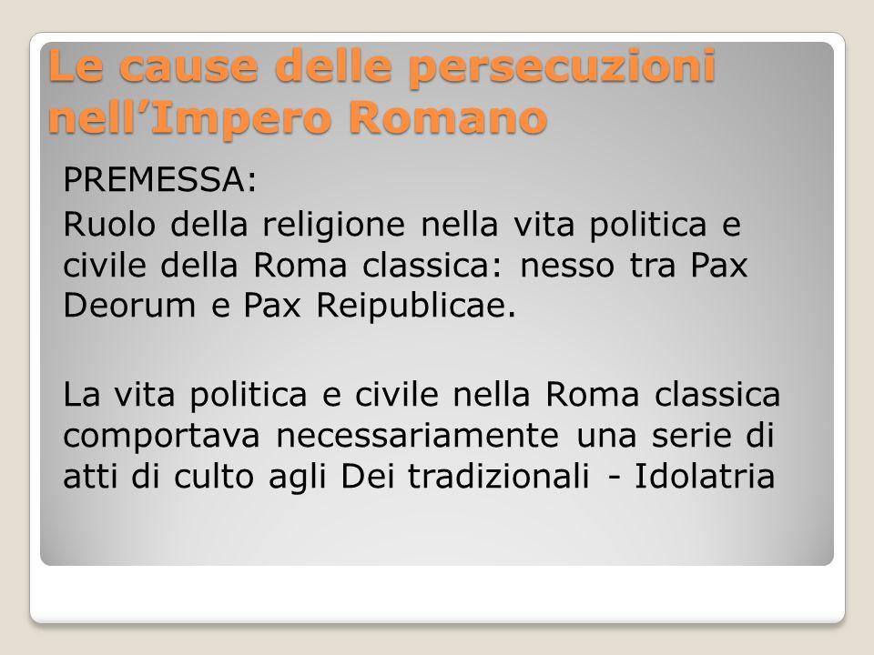 Le cause delle persecuzioni nellImpero Romano PREMESSA: Ruolo della religione nella vita politica e civile della Roma classica: nesso tra Pax Deorum e