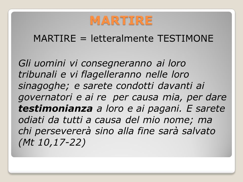 MARTIRE = TESTIMONE DI CRISTO = CRISTIANO Proprio perché il Cristiano testimonia Cristo, per questo viene perseguitato e messo a morte.