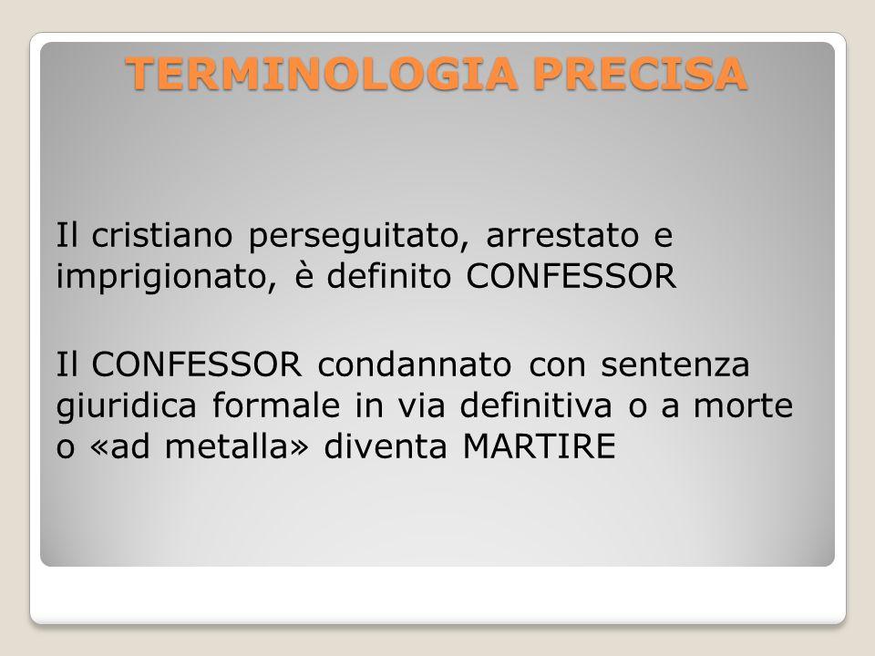 TERMINOLOGIA PRECISA Il cristiano perseguitato, arrestato e imprigionato, è definito CONFESSOR Il CONFESSOR condannato con sentenza giuridica formale