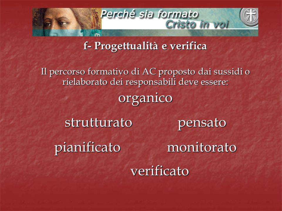 f- Progettualità e verifica Il percorso formativo di AC proposto dai sussidi o rielaborato dei responsabili deve essere: organico strutturatopensato pianificatomonitorato verificato