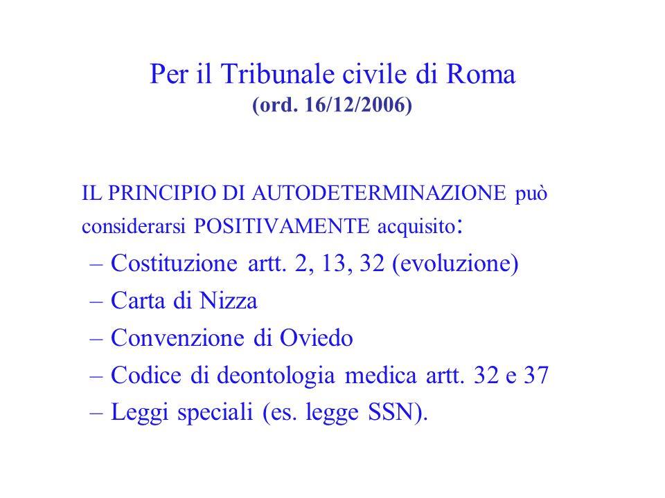 Per il Tribunale civile di Roma (ord. 16/12/2006) IL PRINCIPIO DI AUTODETERMINAZIONE può considerarsi POSITIVAMENTE acquisito : –Costituzione artt. 2,