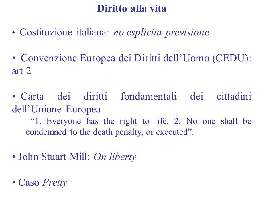 Diritto alla vita Costituzione italiana: no esplicita previsione Convenzione Europea dei Diritti dellUomo (CEDU): art 2 Carta dei diritti fondamentali