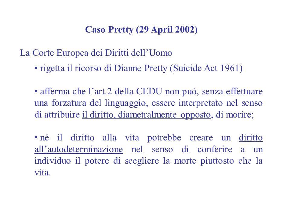 Caso Pretty (29 April 2002) La Corte Europea dei Diritti dellUomo rigetta il ricorso di Dianne Pretty (Suicide Act 1961) afferma che lart.2 della CEDU