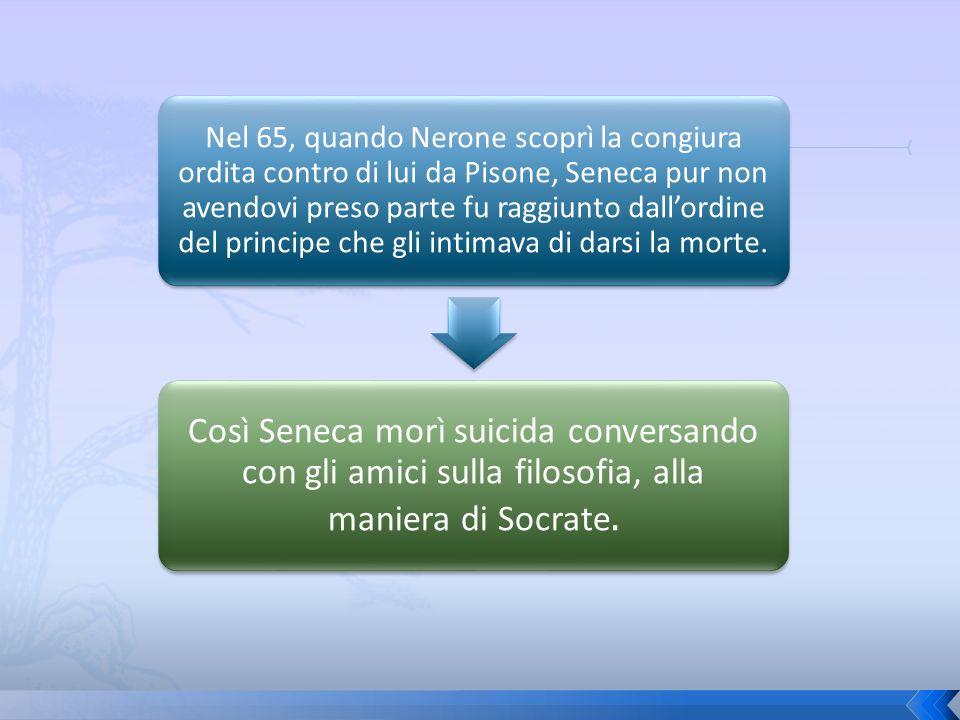 Nel 65, quando Nerone scoprì la congiura ordita contro di lui da Pisone, Seneca pur non avendovi preso parte fu raggiunto dallordine del principe che
