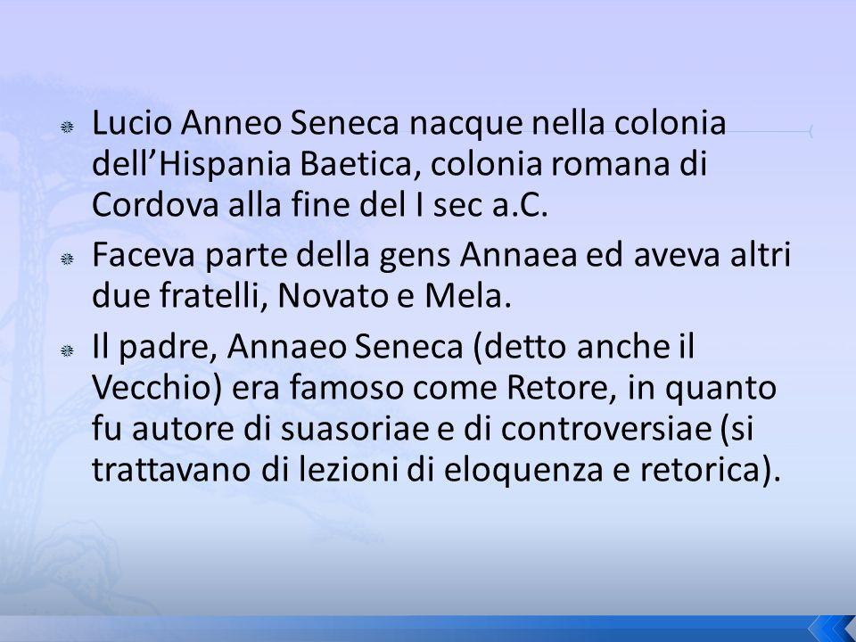 Lucio Anneo Seneca nacque nella colonia dellHispania Baetica, colonia romana di Cordova alla fine del I sec a.C. Faceva parte della gens Annaea ed ave