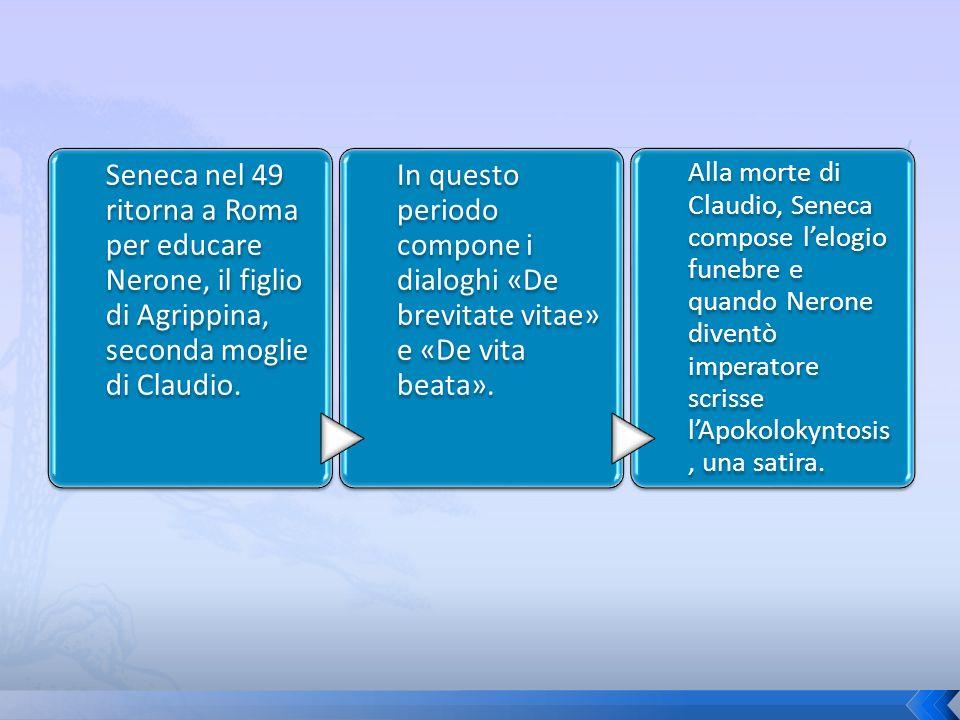 Seneca nel 49 ritorna a Roma per educare Nerone, il figlio di Agrippina, seconda moglie di Claudio. In questo periodo compone i dialoghi «De brevitate