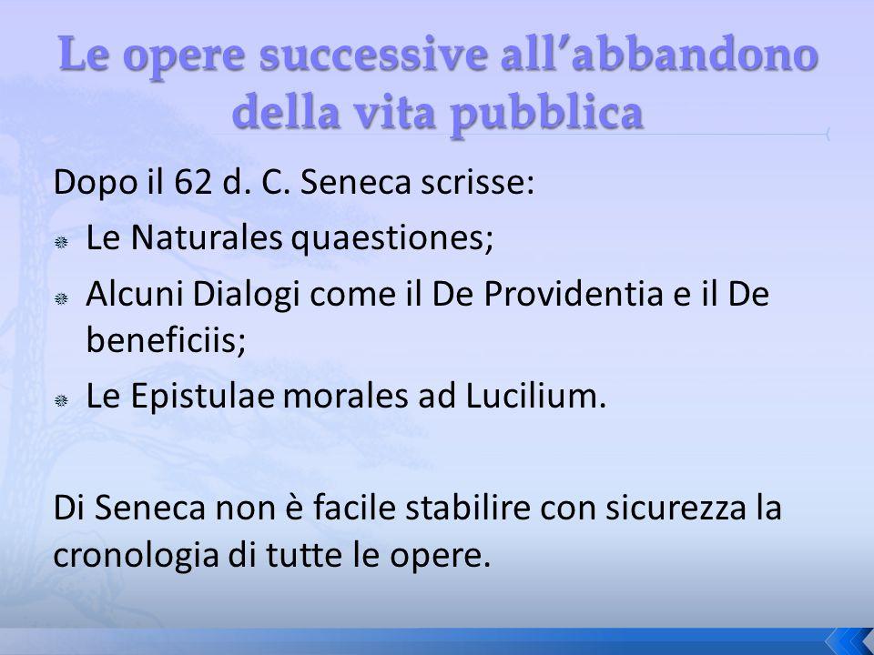 Dopo il 62 d. C. Seneca scrisse: Le Naturales quaestiones; Alcuni Dialogi come il De Providentia e il De beneficiis; Le Epistulae morales ad Lucilium.